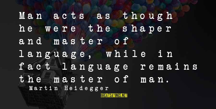 Heidegger Sayings By Martin Heidegger: Man acts as though he were the shaper and master of language, while in fact