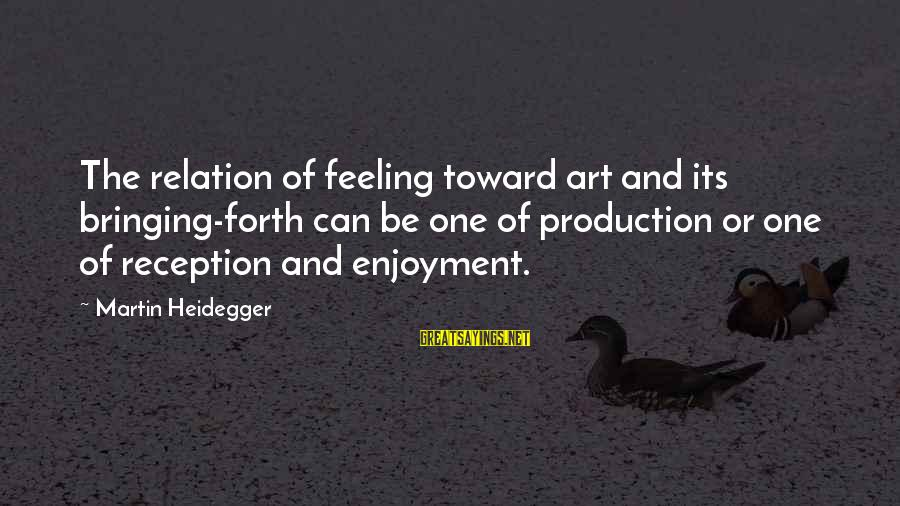 Heidegger Sayings By Martin Heidegger: The relation of feeling toward art and its bringing-forth can be one of production or