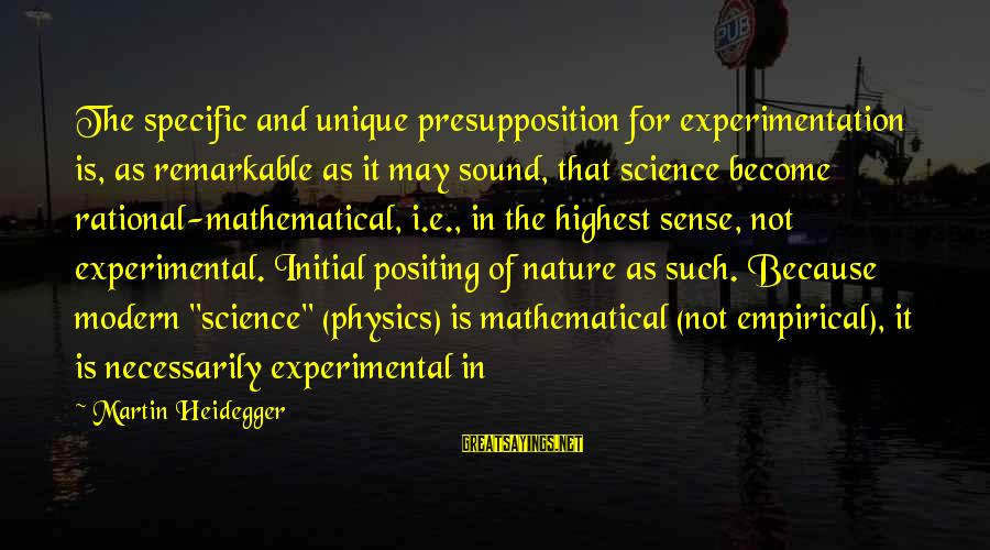 Heidegger Sayings By Martin Heidegger: The specific and unique presupposition for experimentation is, as remarkable as it may sound, that