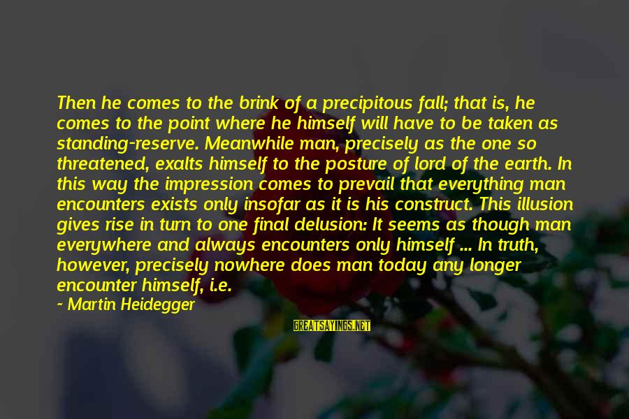 Heidegger Sayings By Martin Heidegger: Then he comes to the brink of a precipitous fall; that is, he comes to
