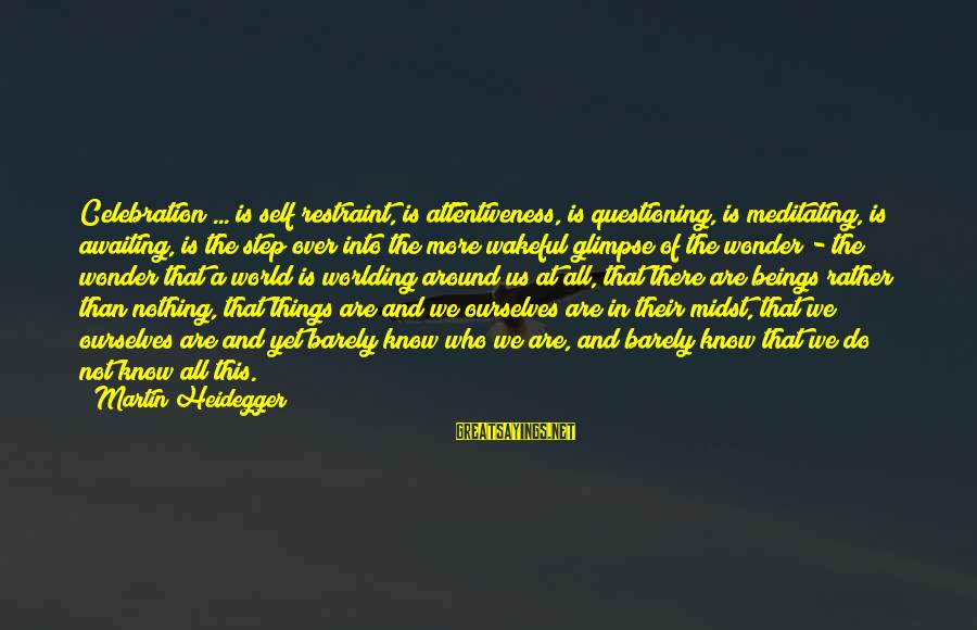 Heidegger Sayings By Martin Heidegger: Celebration ... is self restraint, is attentiveness, is questioning, is meditating, is awaiting, is the
