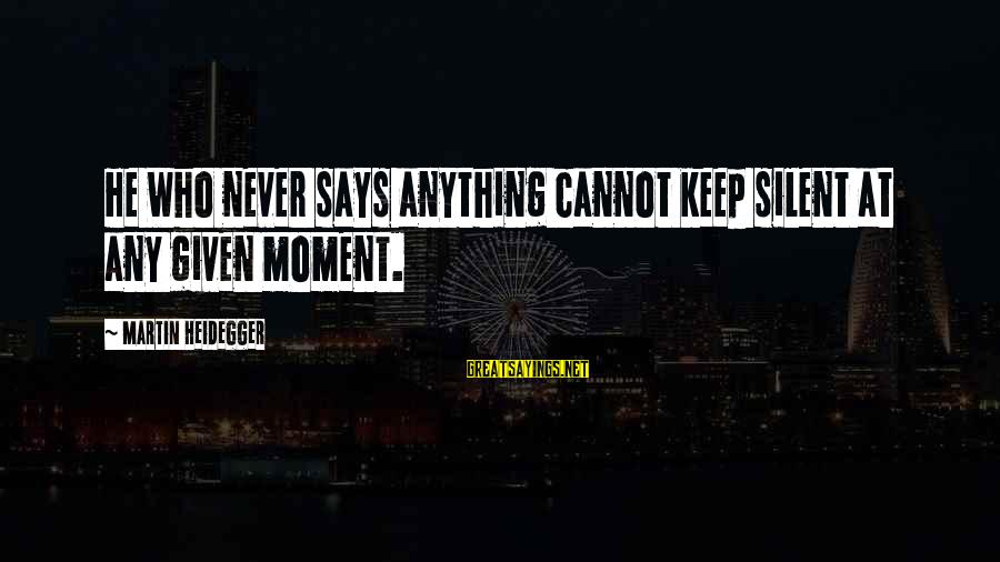 Heidegger Sayings By Martin Heidegger: He who never says anything cannot keep silent at any given moment.