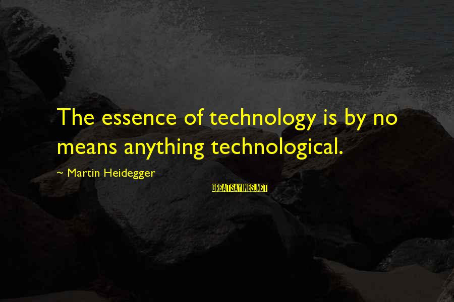 Heidegger Sayings By Martin Heidegger: The essence of technology is by no means anything technological.