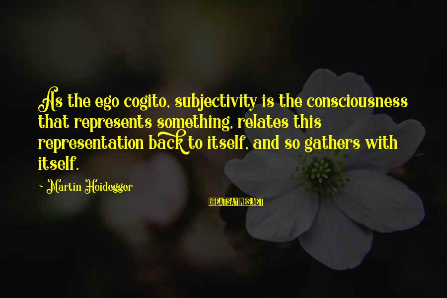 Heidegger Sayings By Martin Heidegger: As the ego cogito, subjectivity is the consciousness that represents something, relates this representation back