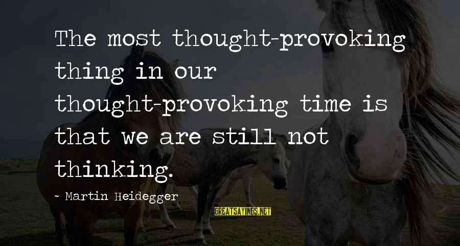 Heidegger Sayings By Martin Heidegger: The most thought-provoking thing in our thought-provoking time is that we are still not thinking.
