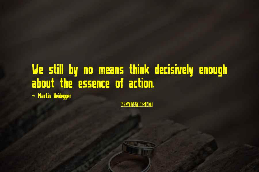 Heidegger Sayings By Martin Heidegger: We still by no means think decisively enough about the essence of action.