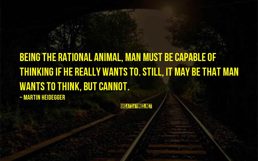 Heidegger Sayings By Martin Heidegger: Being the rational animal, man must be capable of thinking if he really wants to.