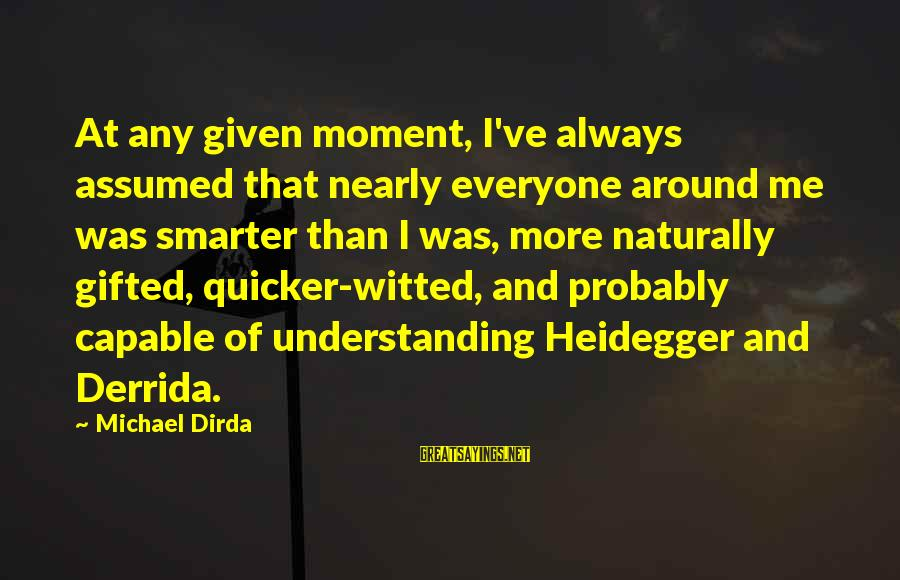 Heidegger Sayings By Michael Dirda: At any given moment, I've always assumed that nearly everyone around me was smarter than