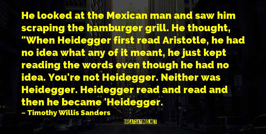 Heidegger Sayings By Timothy Willis Sanders: He looked at the Mexican man and saw him scraping the hamburger grill. He thought,