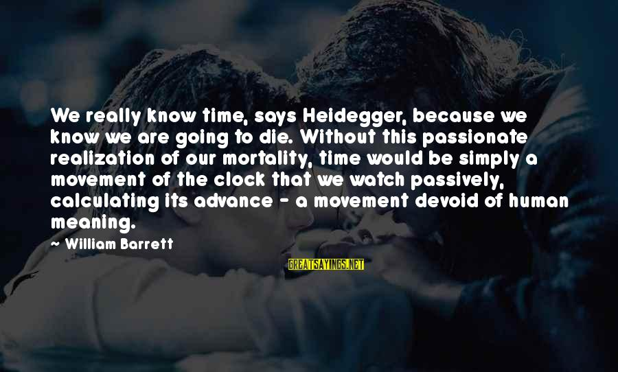 Heidegger Sayings By William Barrett: We really know time, says Heidegger, because we know we are going to die. Without
