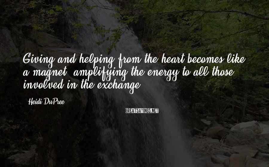 Heidi DuPree Sayings: Giving and helping from the heart becomes like a magnet, amplifying the energy to all