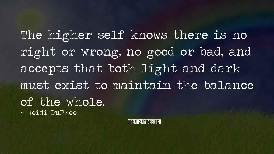 Heidi DuPree Sayings: The higher self knows there is no right or wrong, no good or bad, and
