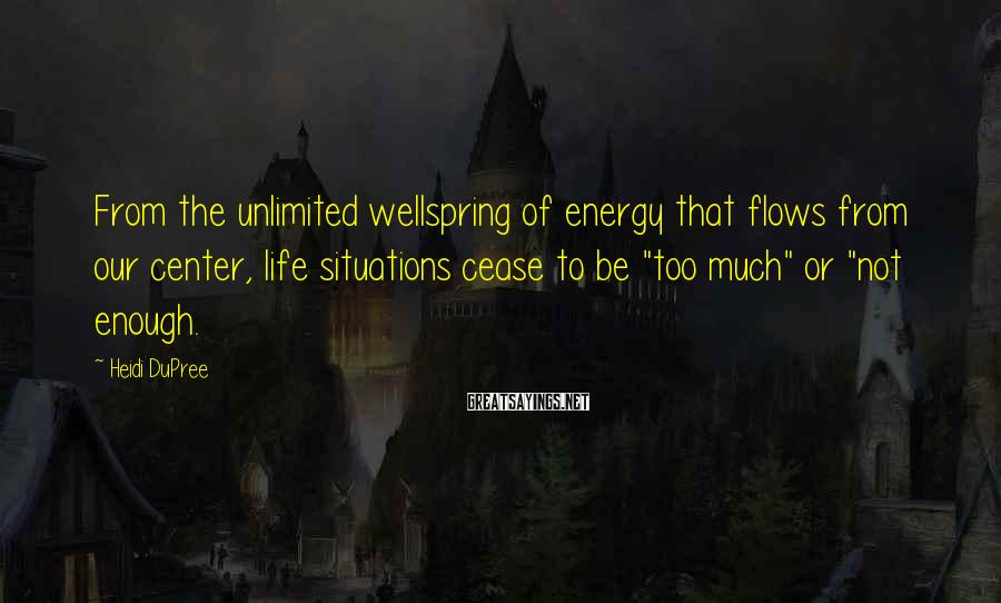 Heidi DuPree Sayings: From the unlimited wellspring of energy that flows from our center, life situations cease to