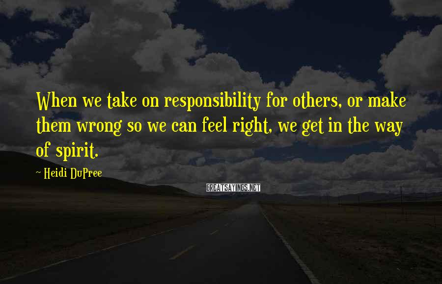 Heidi DuPree Sayings: When we take on responsibility for others, or make them wrong so we can feel