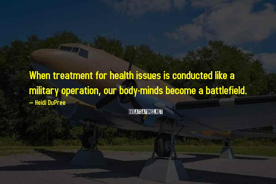 Heidi DuPree Sayings: When treatment for health issues is conducted like a military operation, our body-minds become a
