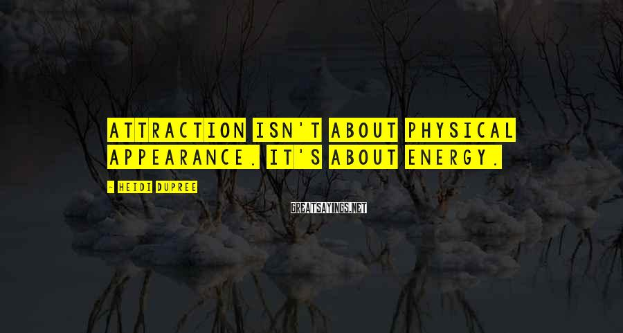 Heidi DuPree Sayings: Attraction isn't about physical appearance. It's about energy.