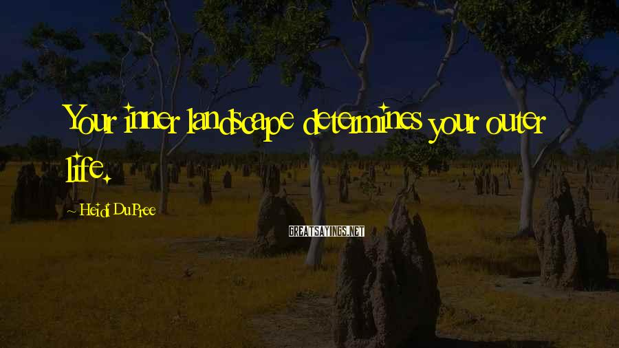 Heidi DuPree Sayings: Your inner landscape determines your outer life.