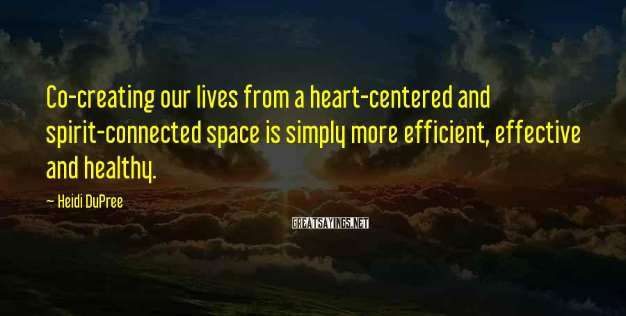 Heidi DuPree Sayings: Co-creating our lives from a heart-centered and spirit-connected space is simply more efficient, effective and