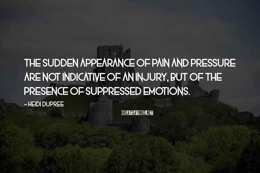 Heidi DuPree Sayings: The sudden appearance of pain and pressure are not indicative of an injury, but of