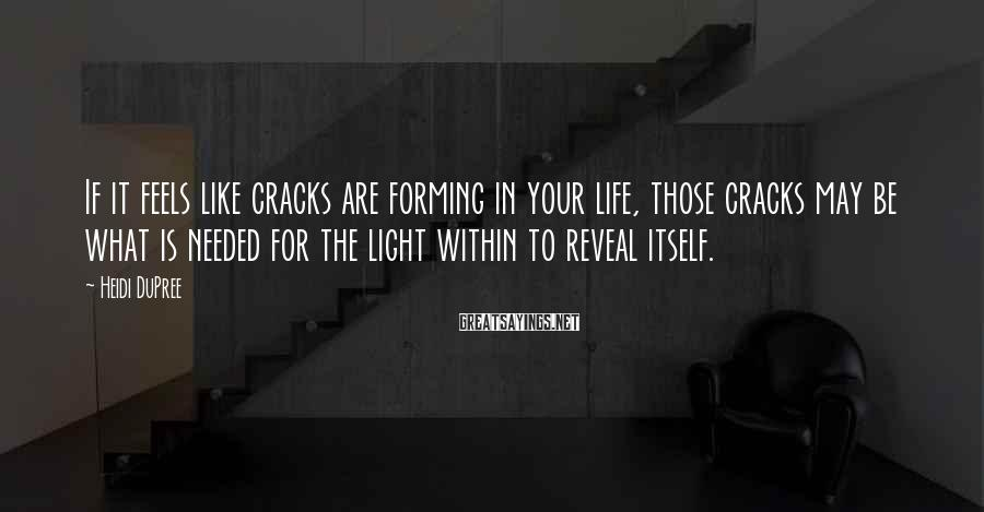 Heidi DuPree Sayings: If it feels like cracks are forming in your life, those cracks may be what