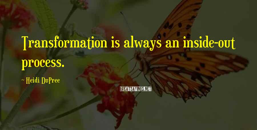 Heidi DuPree Sayings: Transformation is always an inside-out process.