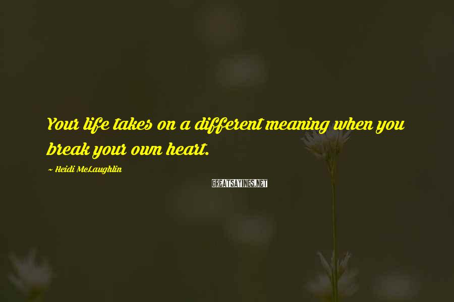 Heidi McLaughlin Sayings: Your life takes on a different meaning when you break your own heart.