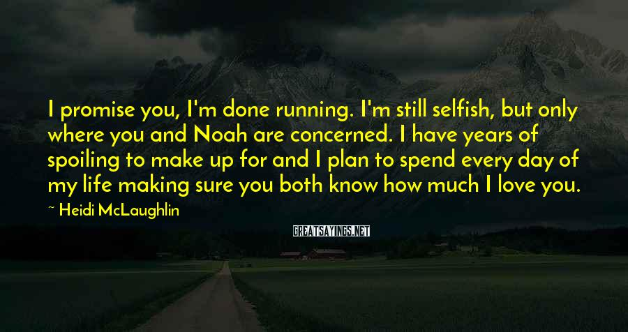 Heidi McLaughlin Sayings: I promise you, I'm done running. I'm still selfish, but only where you and Noah