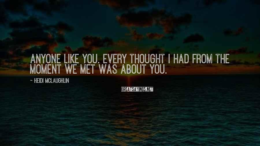 Heidi McLaughlin Sayings: anyone like you. Every thought I had from the moment we met was about you.