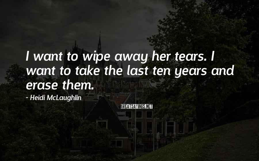 Heidi McLaughlin Sayings: I want to wipe away her tears. I want to take the last ten years