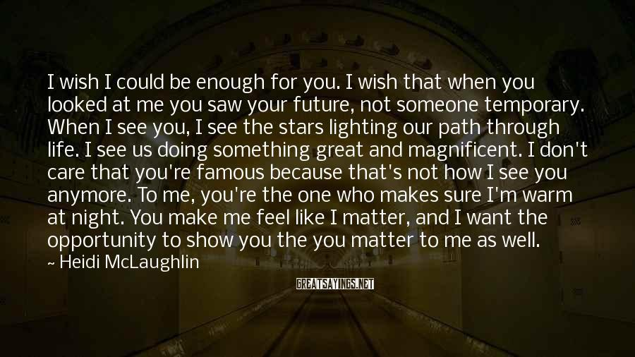 Heidi McLaughlin Sayings: I wish I could be enough for you. I wish that when you looked at