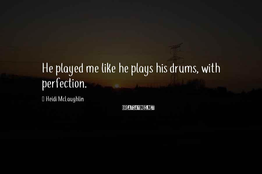 Heidi McLaughlin Sayings: He played me like he plays his drums, with perfection.