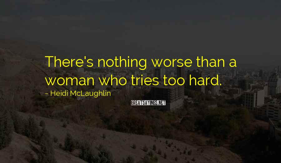 Heidi McLaughlin Sayings: There's nothing worse than a woman who tries too hard.