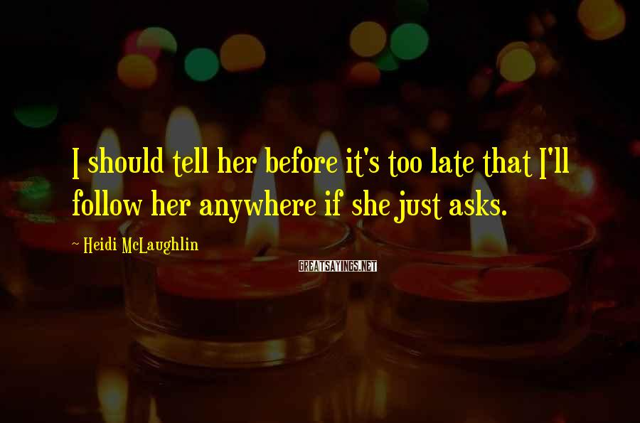 Heidi McLaughlin Sayings: I should tell her before it's too late that I'll follow her anywhere if she