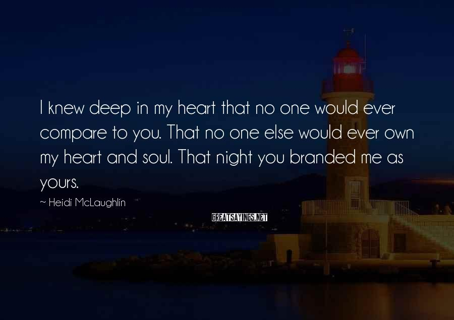 Heidi McLaughlin Sayings: I knew deep in my heart that no one would ever compare to you. That
