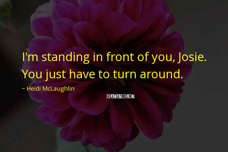 Heidi McLaughlin Sayings: I'm standing in front of you, Josie. You just have to turn around.
