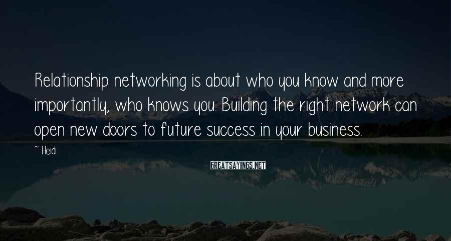 Heidi Sayings: Relationship networking is about who you know and more importantly, who knows you. Building the