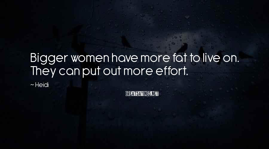 Heidi Sayings: Bigger women have more fat to live on. They can put out more effort.