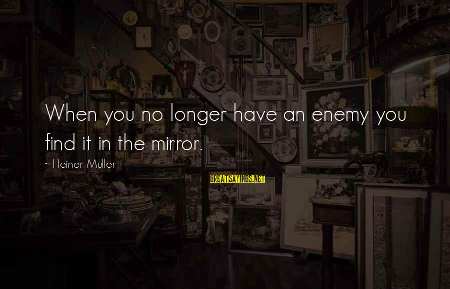 Heiner Muller Sayings By Heiner Muller: When you no longer have an enemy you find it in the mirror.
