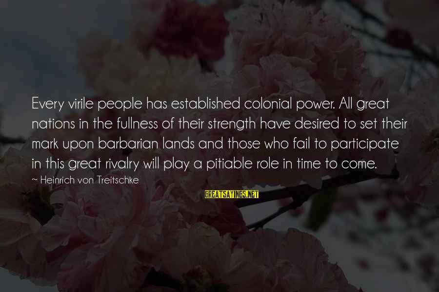 Heinrich Von Treitschke Sayings By Heinrich Von Treitschke: Every virile people has established colonial power. All great nations in the fullness of their