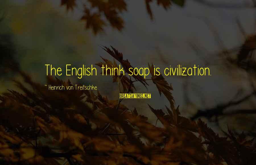 Heinrich Von Treitschke Sayings By Heinrich Von Treitschke: The English think soap is civilization.