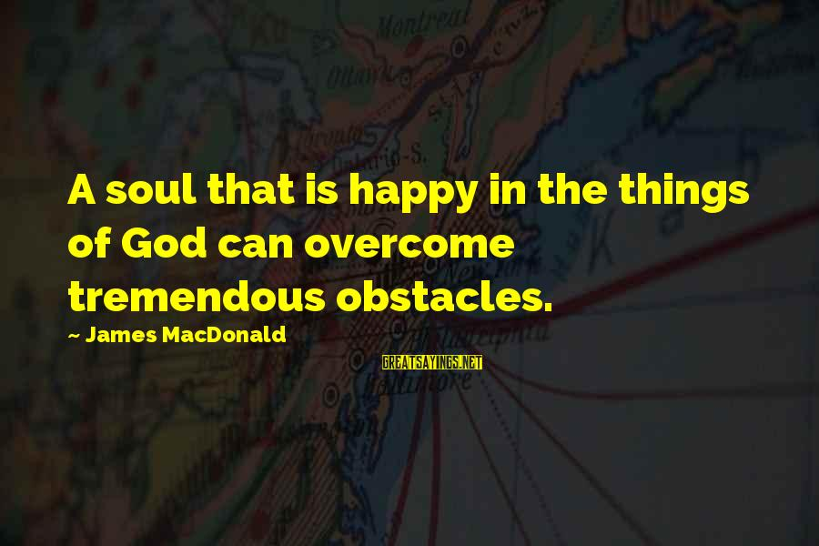 Heinrich Von Treitschke Sayings By James MacDonald: A soul that is happy in the things of God can overcome tremendous obstacles.