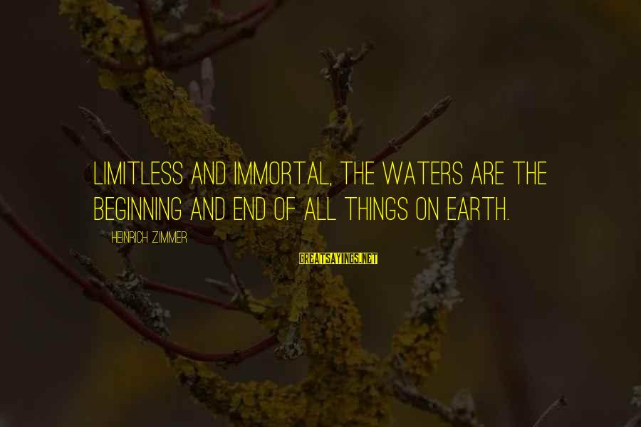 Heinrich Zimmer Sayings By Heinrich Zimmer: Limitless and immortal, the waters are the beginning and end of all things on earth.