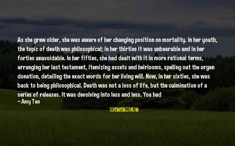Heirlooms Sayings By Amy Tan: As she grew older, she was aware of her changing position on mortality. In her