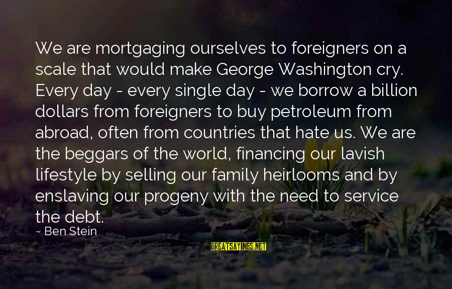 Heirlooms Sayings By Ben Stein: We are mortgaging ourselves to foreigners on a scale that would make George Washington cry.
