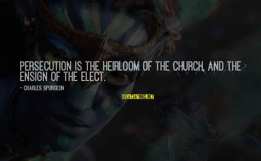 Heirlooms Sayings By Charles Spurgeon: Persecution is the heirloom of the church, and the ensign of the elect.
