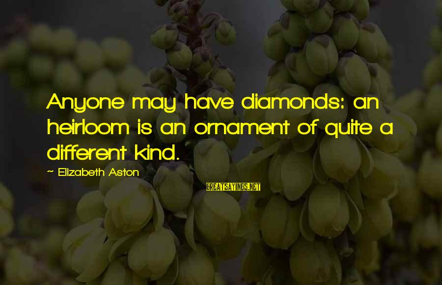 Heirlooms Sayings By Elizabeth Aston: Anyone may have diamonds: an heirloom is an ornament of quite a different kind.