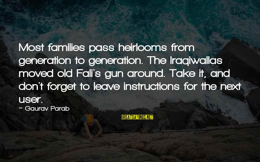 Heirlooms Sayings By Gaurav Parab: Most families pass heirlooms from generation to generation. The Iraqiwallas moved old Fali's gun around.