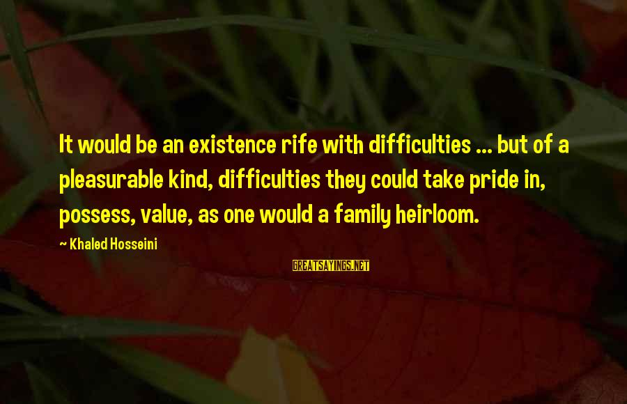 Heirlooms Sayings By Khaled Hosseini: It would be an existence rife with difficulties ... but of a pleasurable kind, difficulties