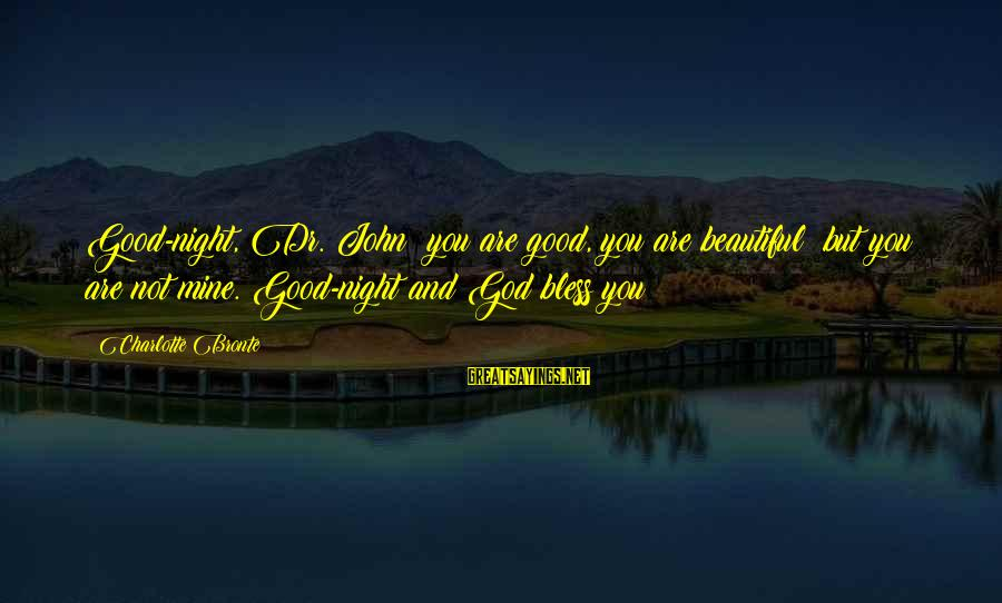 Hektor Sayings By Charlotte Bronte: Good-night, Dr. John; you are good, you are beautiful; but you are not mine. Good-night