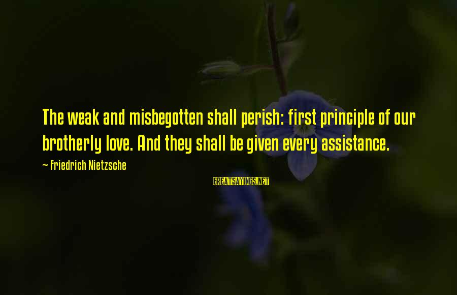 Hektor Sayings By Friedrich Nietzsche: The weak and misbegotten shall perish: first principle of our brotherly love. And they shall